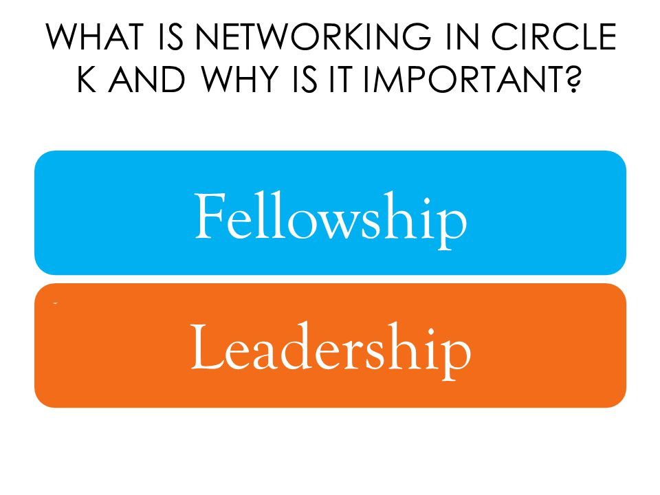 WHAT IS NETWORKING IN CIRCLE K AND WHY IS IT IMPORTANT.