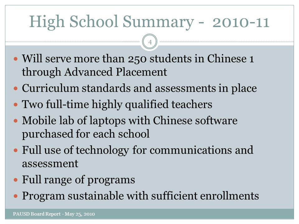 High School Summary - 2010-11 Will serve more than 250 students in Chinese 1 through Advanced Placement Curriculum standards and assessments in place Two full-time highly qualified teachers Mobile lab of laptops with Chinese software purchased for each school Full use of technology for communications and assessment Full range of programs Program sustainable with sufficient enrollments 4 PAUSD Board Report - May 25, 2010