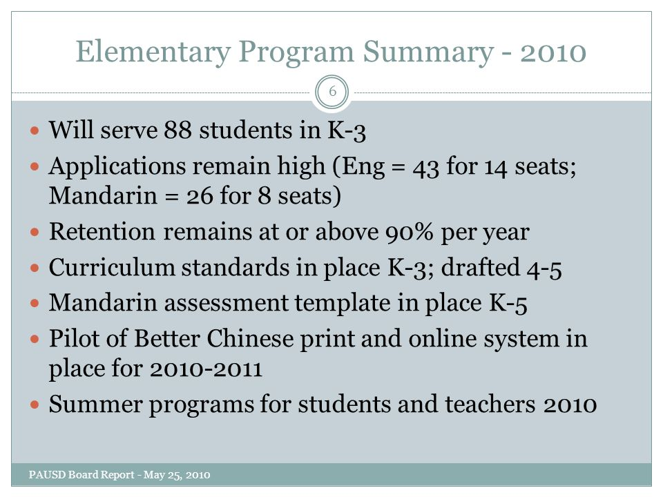 Elementary Program Summary - 2010 Will serve 88 students in K-3 Applications remain high (Eng = 43 for 14 seats; Mandarin = 26 for 8 seats) Retention remains at or above 90% per year Curriculum standards in place K-3; drafted 4-5 Mandarin assessment template in place K-5 Pilot of Better Chinese print and online system in place for 2010-2011 Summer programs for students and teachers 2010 6 PAUSD Board Report - May 25, 2010