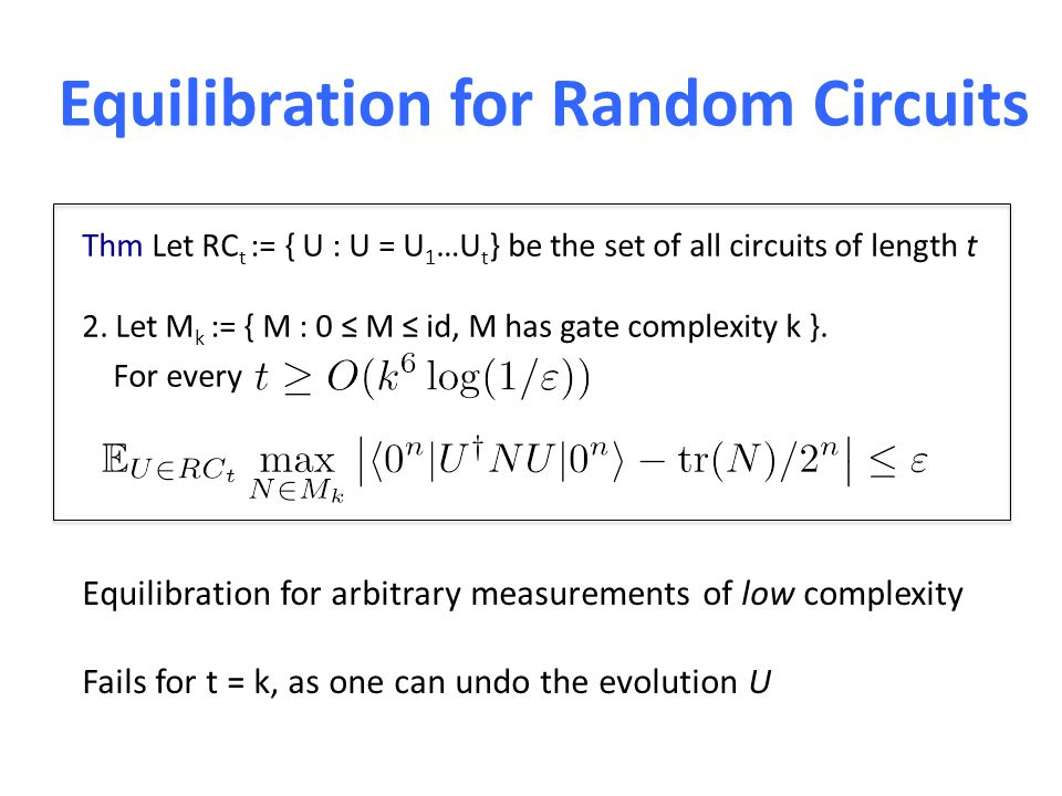 Equilibration for Random Circuits Thm Let RC t := { U : U = U 1 …U t } be the set of all circuits of length t 2. Let M k := { M : 0 ≤ M ≤ id, M has ga