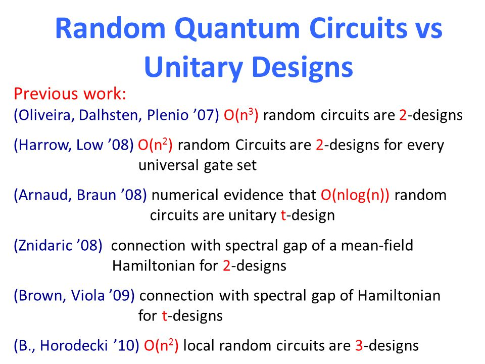 Random Quantum Circuits vs Unitary Designs Previous work: (Oliveira, Dalhsten, Plenio '07) O(n 3 ) random circuits are 2-designs (Harrow, Low '08) O(n 2 ) random Circuits are 2-designs for every universal gate set (Arnaud, Braun '08) numerical evidence that O(nlog(n)) random circuits are unitary t-design (Znidaric '08) connection with spectral gap of a mean-field Hamiltonian for 2-designs (Brown, Viola '09) connection with spectral gap of Hamiltonian for t-designs (B., Horodecki '10) O(n 2 ) local random circuits are 3-designs