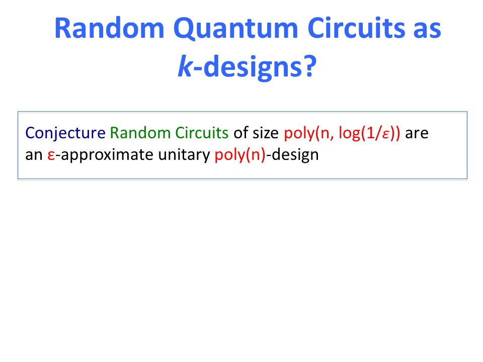 Random Quantum Circuits as k-designs? Conjecture Random Circuits of size poly(n, log(1/ ε )) are an ε-approximate unitary poly(n)-design
