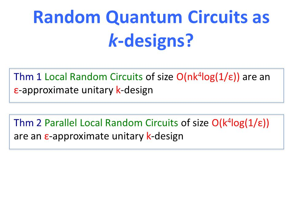 Thm 1 Local Random Circuits of size O(nk 4 log(1/ε)) are an ε-approximate unitary k-design Random Quantum Circuits as k-designs? Thm 2 Parallel Local
