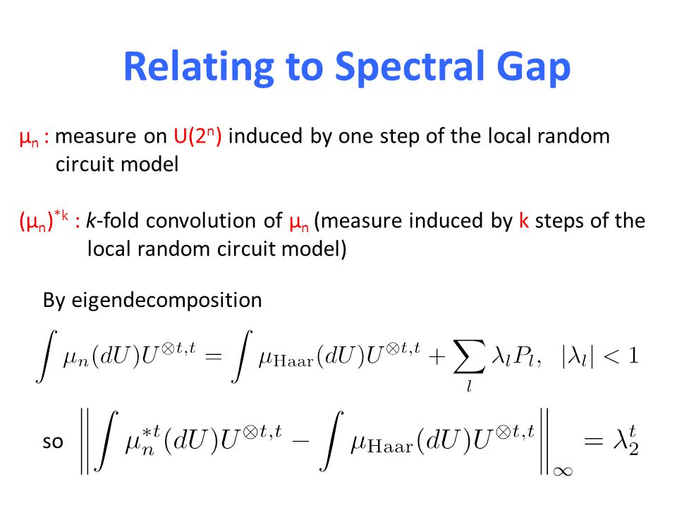 Relating to Spectral Gap μ n : measure on U(2 n ) induced by one step of the local random circuit model (μ n ) *k : k-fold convolution of μ n (measure induced by k steps of the local random circuit model) By eigendecomposition so
