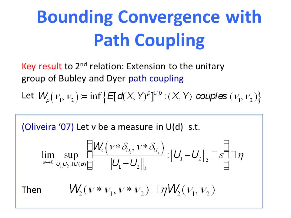 Bounding Convergence with Path Coupling Key result to 2 nd relation: Extension to the unitary group of Bubley and Dyer path coupling Let (Oliveira '07
