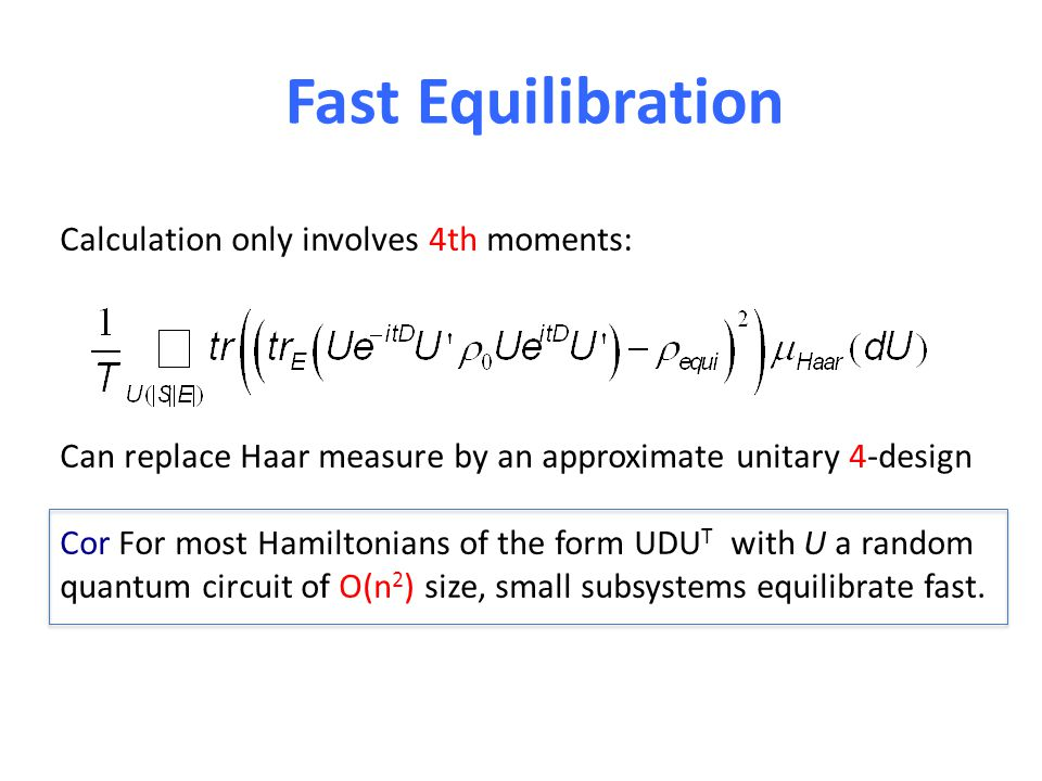 Fast Equilibration Calculation only involves 4th moments: Can replace Haar measure by an approximate unitary 4-design Cor For most Hamiltonians of the form UDU T with U a random quantum circuit of O(n 2 ) size, small subsystems equilibrate fast.
