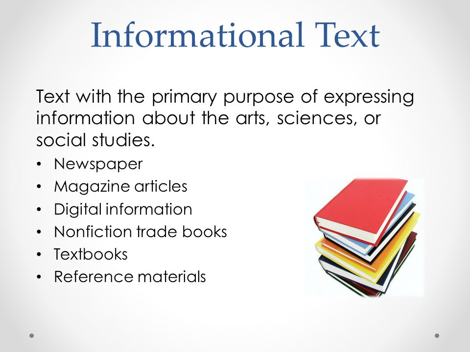 Informational Text Text with the primary purpose of expressing information about the arts, sciences, or social studies.