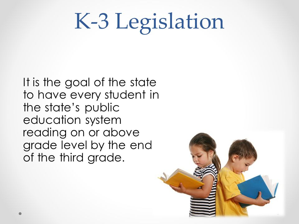 K-3 Legislation It is the goal of the state to have every student in the state's public education system reading on or above grade level by the end of the third grade.