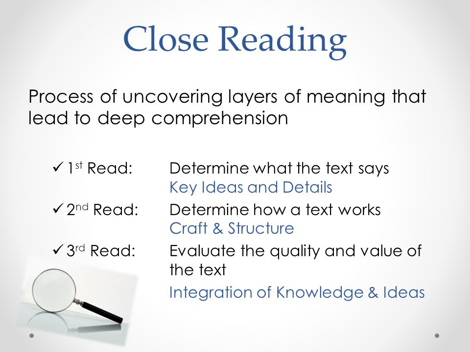 Close Reading Process of uncovering layers of meaning that lead to deep comprehension 1 st Read: Determine what the text says Key Ideas and Details 2 nd Read: Determine how a text works Craft & Structure 3 rd Read: Evaluate the quality and value of the text Integration of Knowledge & Ideas