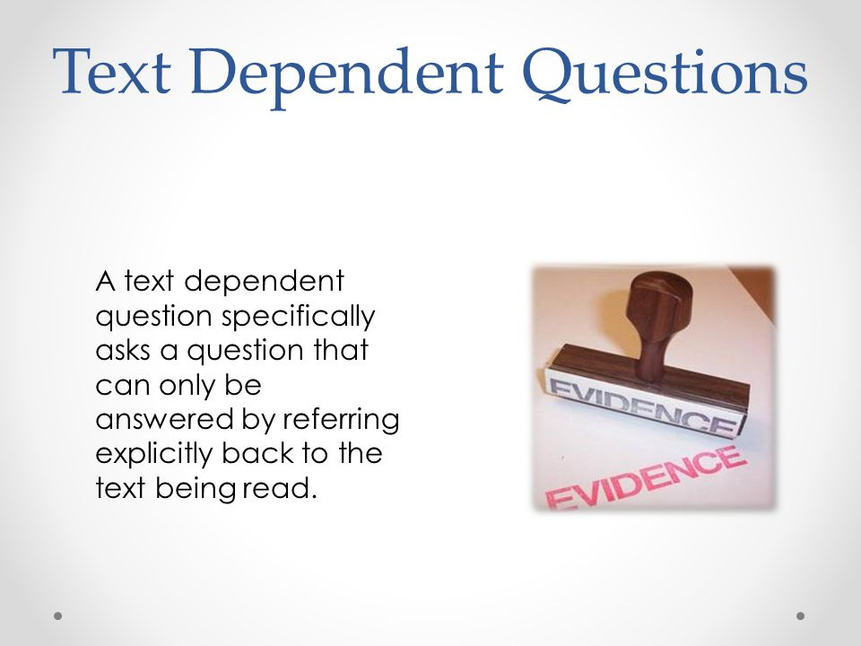 Text Dependent Questions A text dependent question specifically asks a question that can only be answered by referring explicitly back to the text being read.