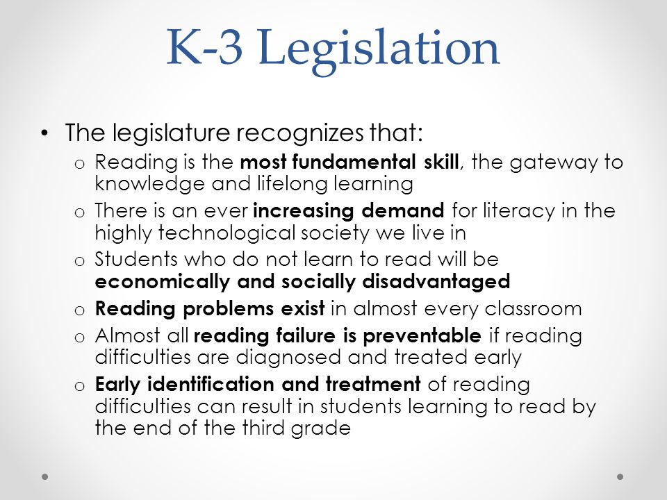 K-3 Legislation The legislature recognizes that: o Reading is the most fundamental skill, the gateway to knowledge and lifelong learning o There is an ever increasing demand for literacy in the highly technological society we live in o Students who do not learn to read will be economically and socially disadvantaged o Reading problems exist in almost every classroom o Almost all reading failure is preventable if reading difficulties are diagnosed and treated early o Early identification and treatment of reading difficulties can result in students learning to read by the end of the third grade