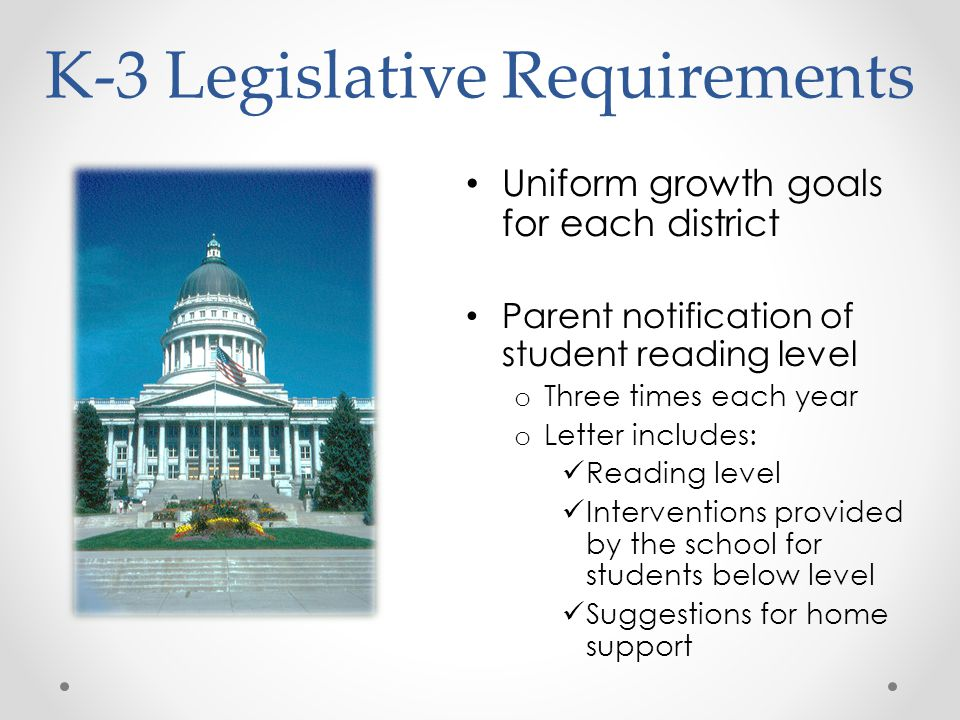 K-3 Legislative Requirements Uniform growth goals for each district Parent notification of student reading level o Three times each year o Letter includes: Reading level Interventions provided by the school for students below level Suggestions for home support