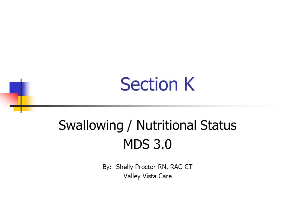 Section K Swallowing / Nutritional Status MDS 3.0 By: Shelly Proctor RN, RAC-CT Valley Vista Care