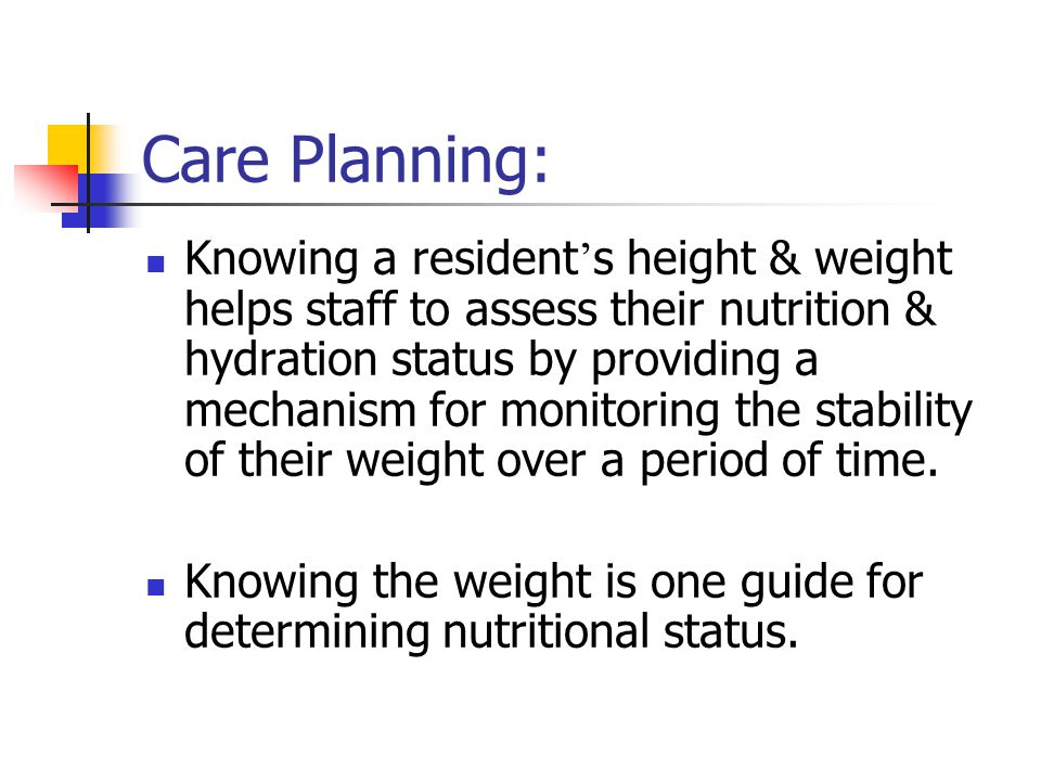 Care Planning: Knowing a resident ' s height & weight helps staff to assess their nutrition & hydration status by providing a mechanism for monitoring