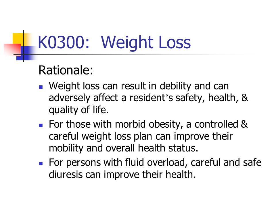 K0300: Weight Loss Rationale: Weight loss can result in debility and can adversely affect a resident ' s safety, health, & quality of life. For those
