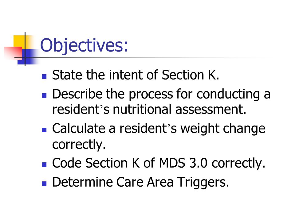 Objectives: State the intent of Section K. Describe the process for conducting a resident ' s nutritional assessment. Calculate a resident ' s weight