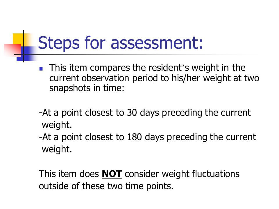 Steps for assessment: This item compares the resident ' s weight in the current observation period to his/her weight at two snapshots in time: -At a p