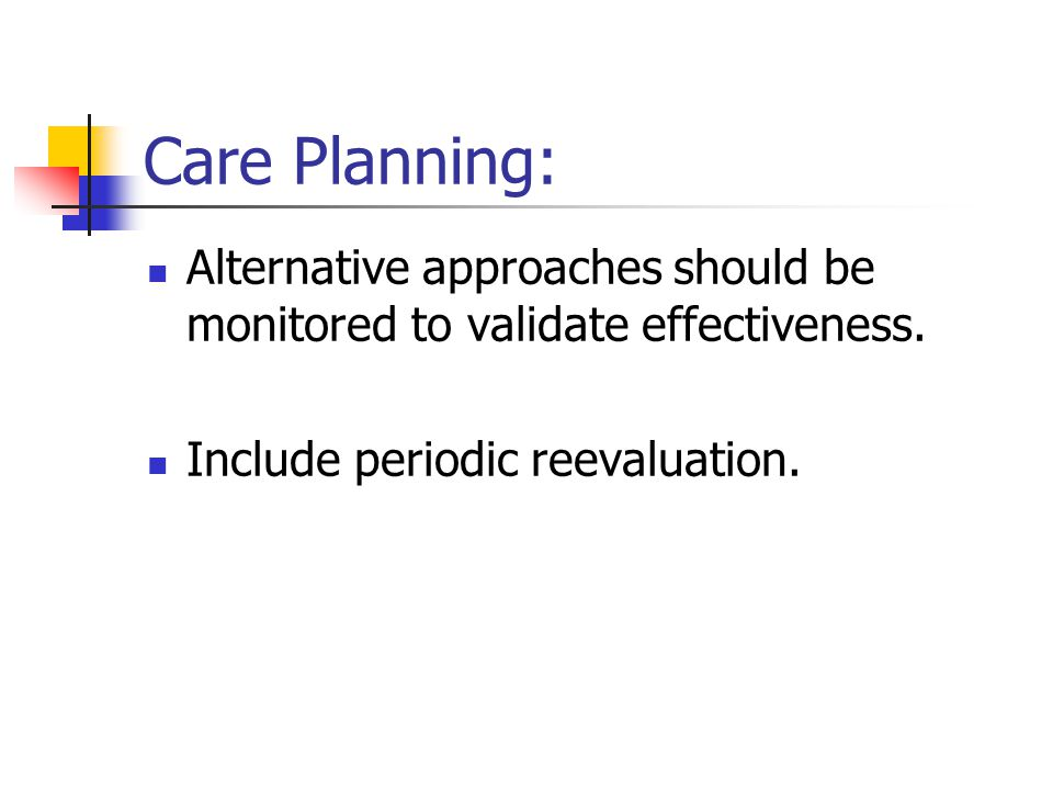 Care Planning: Alternative approaches should be monitored to validate effectiveness. Include periodic reevaluation.