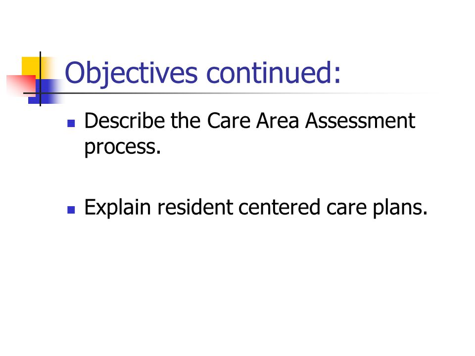 Objectives continued: Describe the Care Area Assessment process. Explain resident centered care plans.