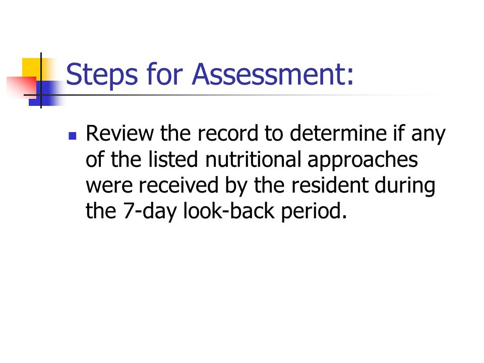 Steps for Assessment: Review the record to determine if any of the listed nutritional approaches were received by the resident during the 7-day look-b