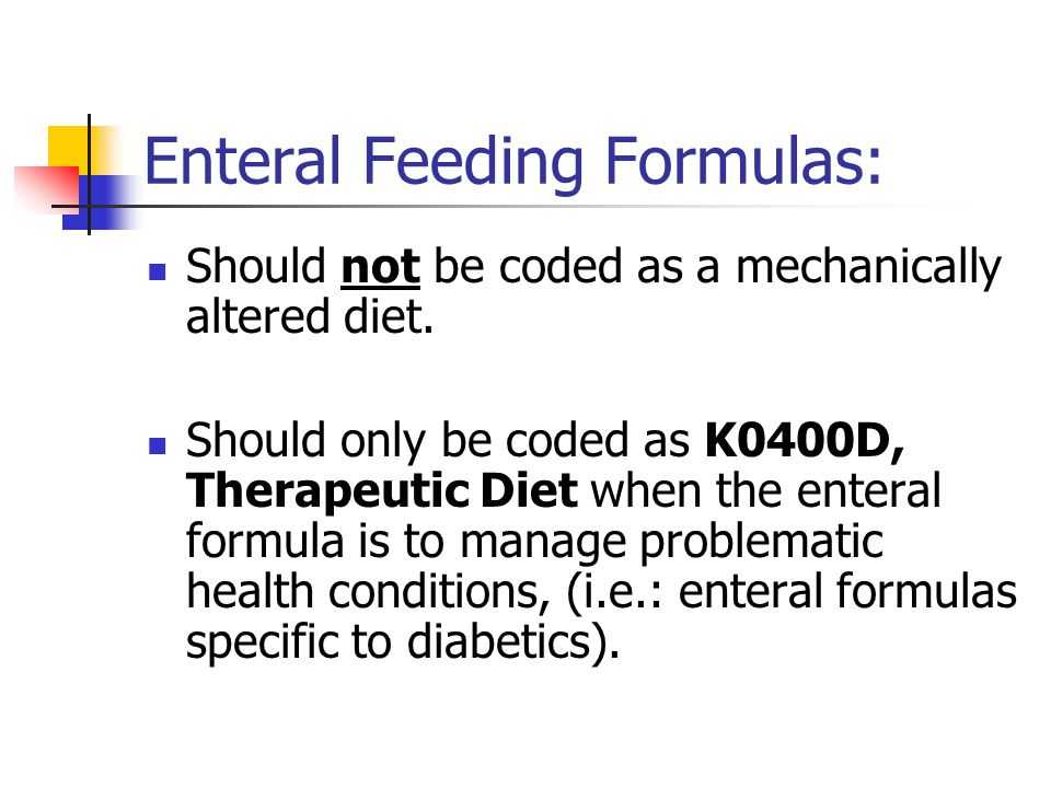 Enteral Feeding Formulas: Should not be coded as a mechanically altered diet. Should only be coded as K0400D, Therapeutic Diet when the enteral formul