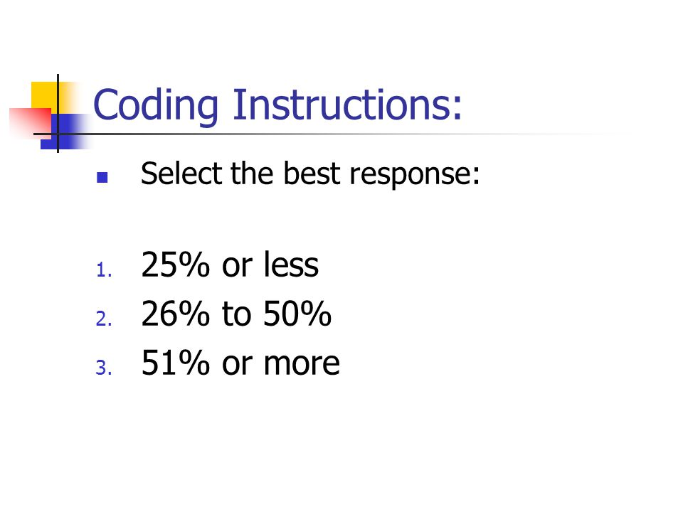 Coding Instructions: Select the best response: 1. 25% or less 2. 26% to 50% 3. 51% or more