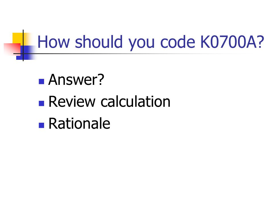 How should you code K0700A? Answer? Review calculation Rationale