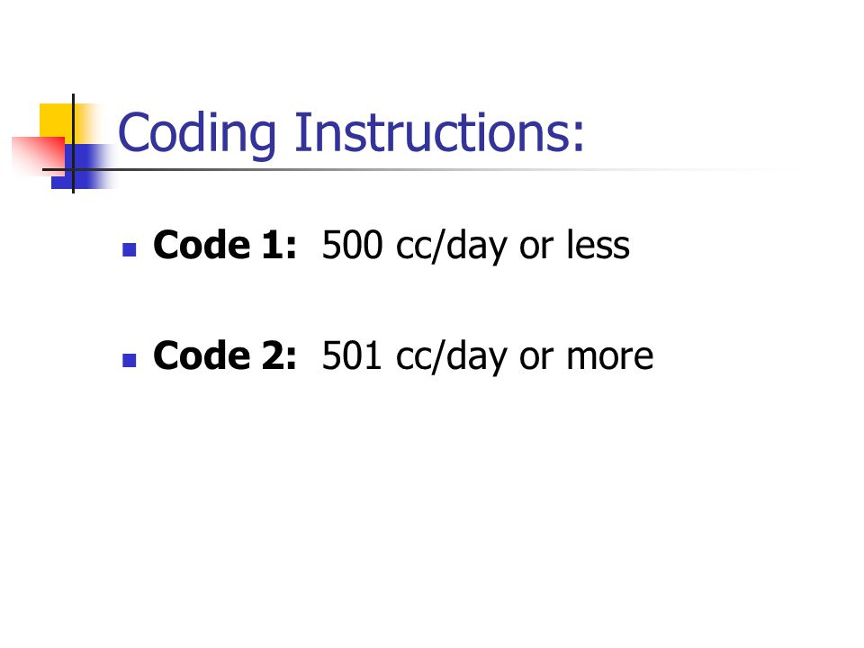 Coding Instructions: Code 1: 500 cc/day or less Code 2: 501 cc/day or more