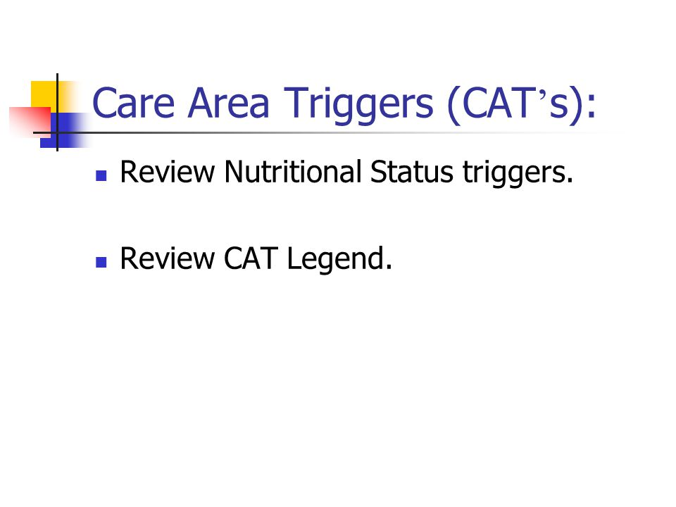 Care Area Triggers (CAT ' s): Review Nutritional Status triggers. Review CAT Legend.