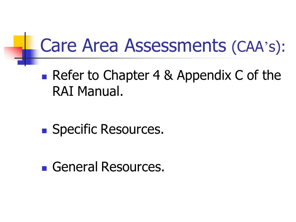 Care Area Assessments (CAA ' s): Refer to Chapter 4 & Appendix C of the RAI Manual. Specific Resources. General Resources.