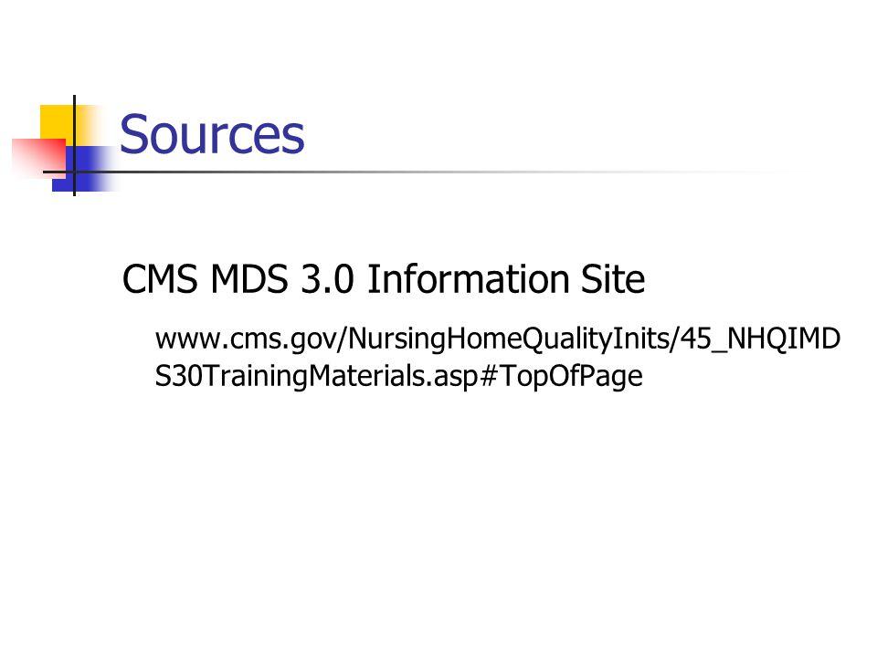 Sources CMS MDS 3.0 Information Site www.cms.gov/NursingHomeQualityInits/45_NHQIMD S30TrainingMaterials.asp#TopOfPage