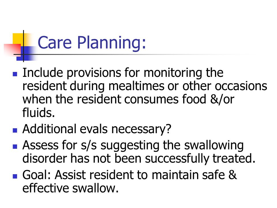 Care Planning: Include provisions for monitoring the resident during mealtimes or other occasions when the resident consumes food &/or fluids. Additio