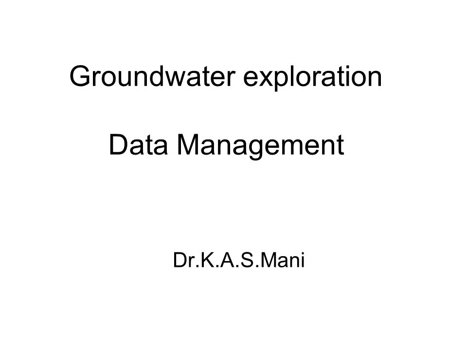 Groundwater exploration Data Management Dr.K.A.S.Mani