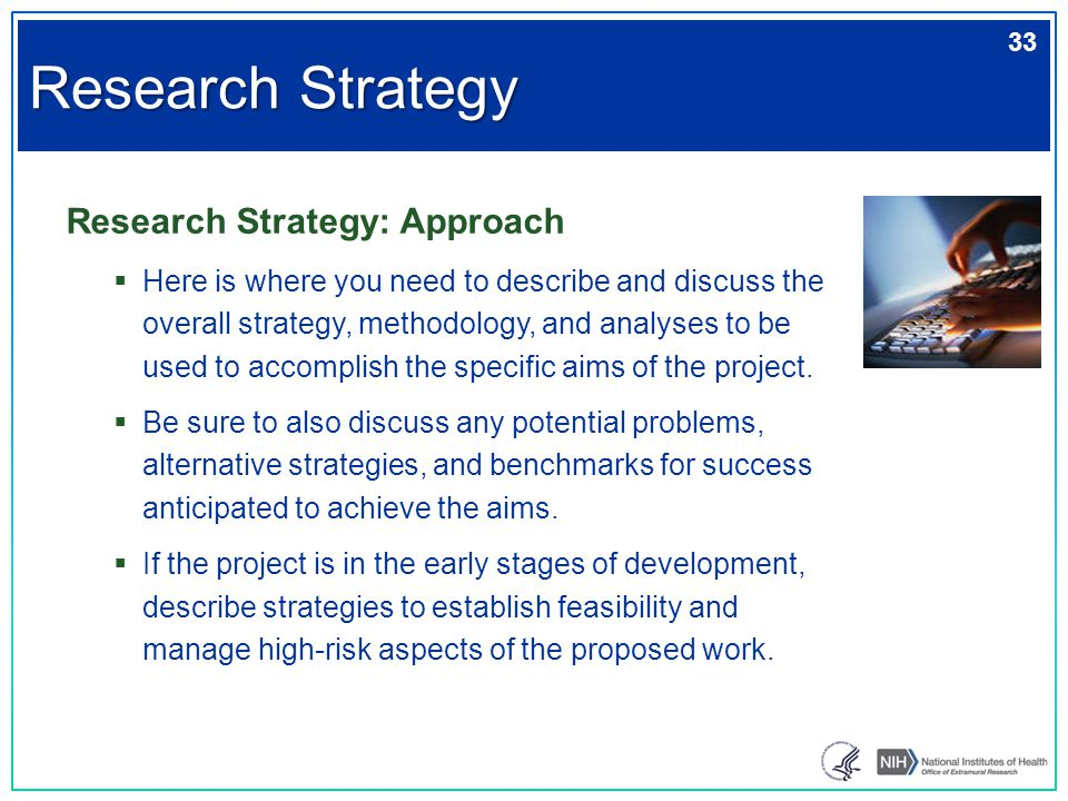 Research Strategy: Approach  Here is where you need to describe and discuss the overall strategy, methodology, and analyses to be used to accomplish