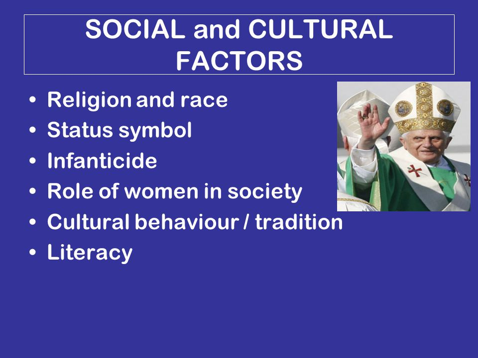 SOCIAL and CULTURAL FACTORS Religion and race Status symbol Infanticide Role of women in society Cultural behaviour / tradition Literacy