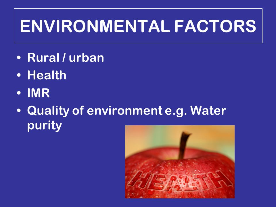 ENVIRONMENTAL FACTORS Rural / urban Health IMR Quality of environment e.g. Water purity