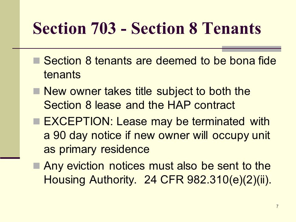 Section 703 - Section 8 Tenants Section 8 tenants are deemed to be bona fide tenants New owner takes title subject to both the Section 8 lease and the HAP contract EXCEPTION: Lease may be terminated with a 90 day notice if new owner will occupy unit as primary residence Any eviction notices must also be sent to the Housing Authority.