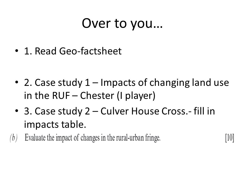 Over to you… 1. Read Geo-factsheet 2. Case study 1 – Impacts of changing land use in the RUF – Chester (I player) 3. Case study 2 – Culver House Cross