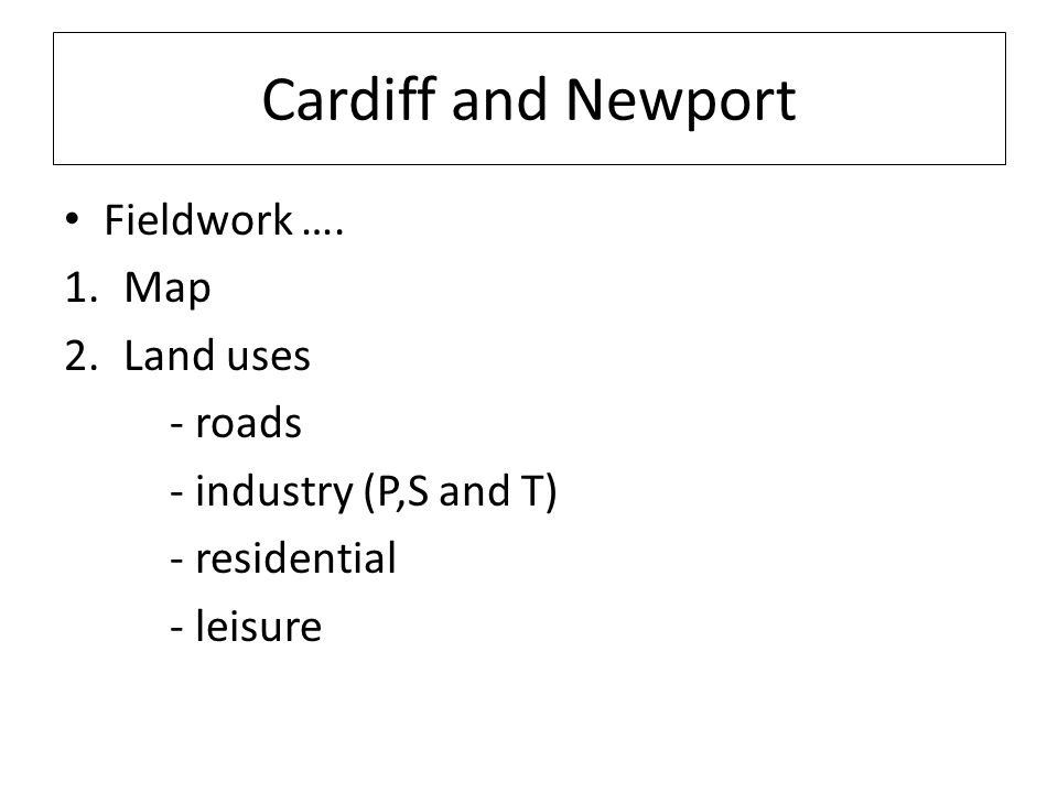 Cardiff and Newport Fieldwork …. 1.Map 2.Land uses - roads - industry (P,S and T) - residential - leisure