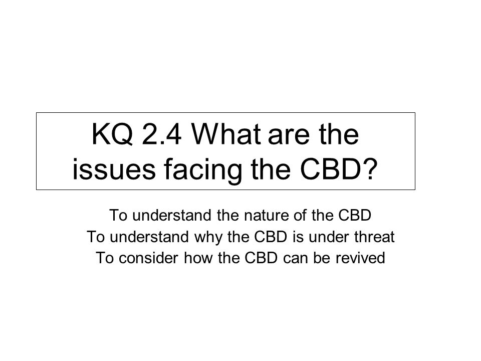 KQ 2.4 What are the issues facing the CBD? To understand the nature of the CBD To understand why the CBD is under threat To consider how the CBD can b