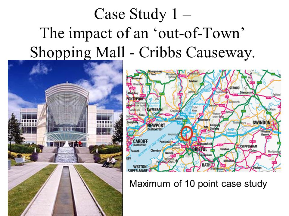 Case Study 1 – The impact of an 'out-of-Town' Shopping Mall - Cribbs Causeway. Maximum of 10 point case study