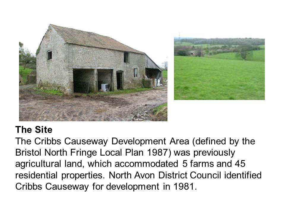 The Site The Cribbs Causeway Development Area (defined by the Bristol North Fringe Local Plan 1987) was previously agricultural land, which accommodat