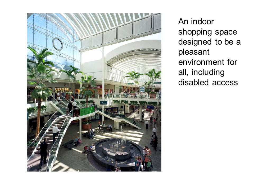 An indoor shopping space designed to be a pleasant environment for all, including disabled access