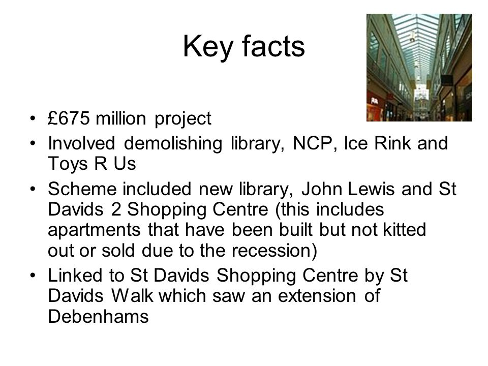 Key facts £675 million project Involved demolishing library, NCP, Ice Rink and Toys R Us Scheme included new library, John Lewis and St Davids 2 Shopping Centre (this includes apartments that have been built but not kitted out or sold due to the recession) Linked to St Davids Shopping Centre by St Davids Walk which saw an extension of Debenhams