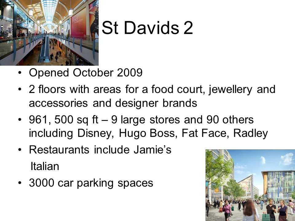 St Davids 2 Opened October 2009 2 floors with areas for a food court, jewellery and accessories and designer brands 961, 500 sq ft – 9 large stores and 90 others including Disney, Hugo Boss, Fat Face, Radley Restaurants include Jamie's Italian 3000 car parking spaces