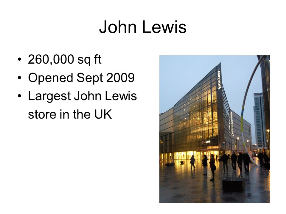 John Lewis 260,000 sq ft Opened Sept 2009 Largest John Lewis store in the UK