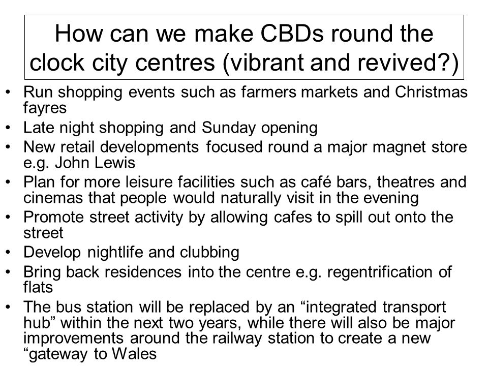 How can we make CBDs round the clock city centres (vibrant and revived?) Run shopping events such as farmers markets and Christmas fayres Late night s
