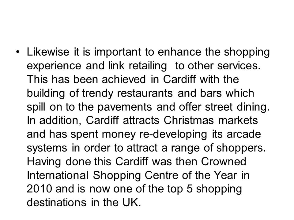 Likewise it is important to enhance the shopping experience and link retailing to other services. This has been achieved in Cardiff with the building