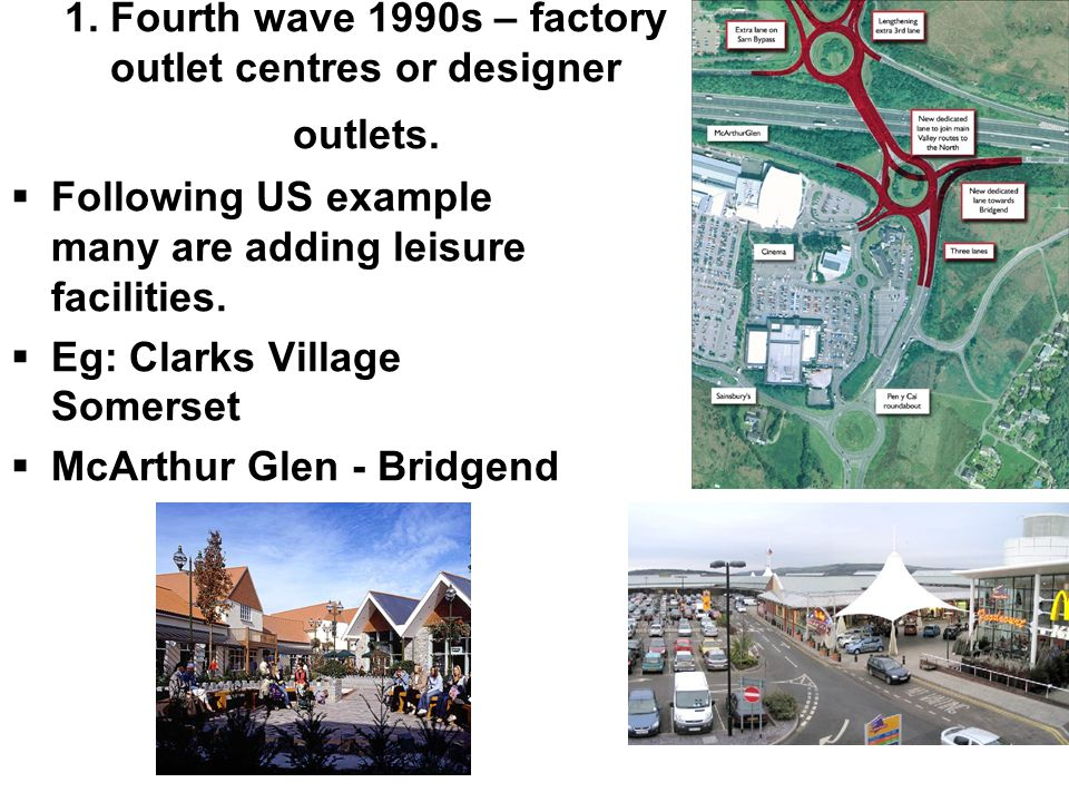 1. Fourth wave 1990s – factory outlet centres or designer outlets.  Following US example many are adding leisure facilities.  Eg: Clarks Village Som