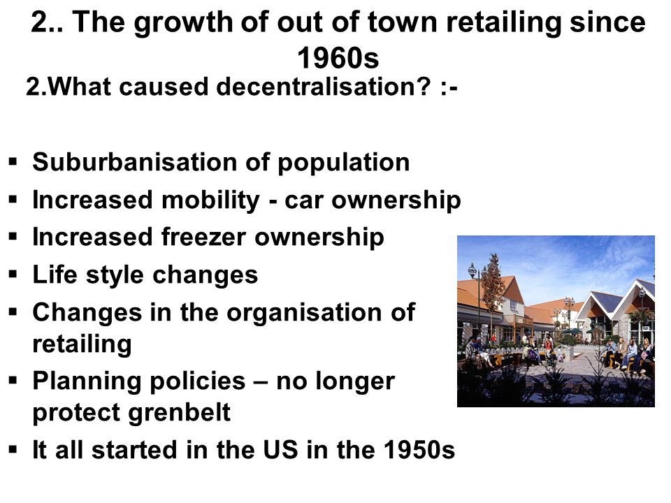 2.. The growth of out of town retailing since 1960s 2.What caused decentralisation? :-  Suburbanisation of population  Increased mobility - car owne